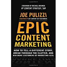 Epic Content Marketing: How to Tell a Different Story, Break through the Clutter, and Win More Customers by Marketing Less by Pulizzi, Joe (2013) Hardcover