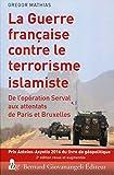 La guerre française contre le terrorisme islamiste - De l'opération Serval aux attentats de Paris et Bruxelles.