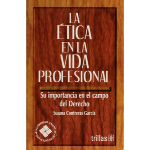 La etica en la vida profesional/Ethics in The Professional Life: Su Importancia En El Campo Del Derecho por Susana Contreras Garcia