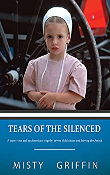 Tears of the Silenced: A True Crime and an American Tragedy; Severe Child Abuse and Leaving the Amish by [Griffin, Misty]