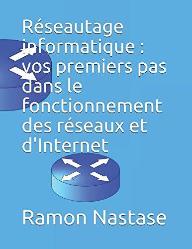 Réseautage informatique : vos premiers pas dans le fonctionnement des réseaux et d'Internet par Ramon Nastase