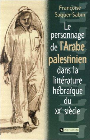 Le personnage de l'arabe palestinien dans la littérature hébraïque du XXe siècle par Françoise Saquer-Sabin