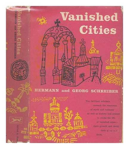 Vanished Cities [By] Hermann and Georg Schreiber; Translated from the German by Richard and Clara Winston - [Uniform Title: Versunkene Stadte. English]