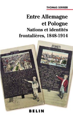Entre Allemagne et Pologne : Nations et identités frontalières, 1848-1914 par Thomas Serrier