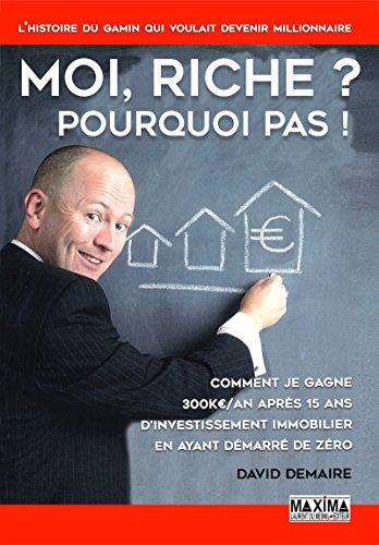 Moi riche ? Pourquoi pas !: Comment je gagne 300K€/an après 15 ans d'investissement immobilier