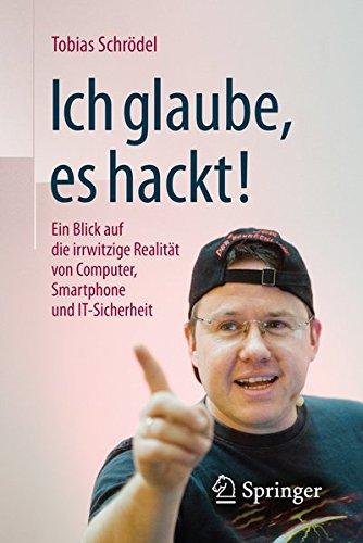 Ich glaube, es hackt!: Ein Blick auf die irrwitzige Realität von Computer, Smartphone und IT-Sicherheit