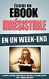 Ecrire Un Ebook Irrésistible En Un Week-End: La Nouvelle Méthode Pour Ecrire Un...