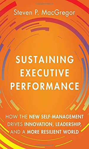 Sustaining Executive Performance: How the New Self-Management Drives Innovation, Leadership, and a More Resilient World