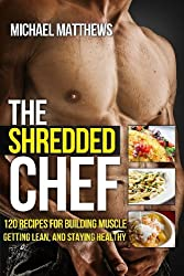 The Shredded Chef: 120 Recipes for Building Muscle, Getting Lean, and Staying Healthy (FIRST EDITION) by Michael Matthews (2012-07-09)