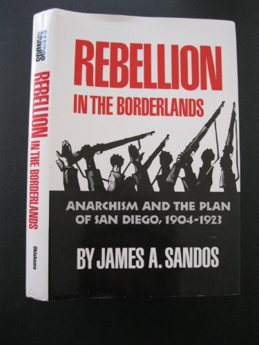 Rebellion in the Borderlands: Anarchism and the Plan of San Diego, 1904-1923: Anarchism and the Plan of San Diego, 1904-23