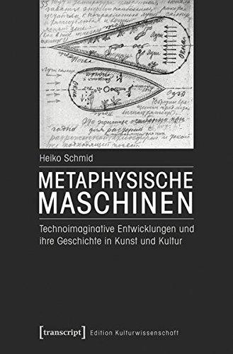 Metaphysische Maschinen: Technoimaginative Entwicklungen und ihre Geschichte in Kunst und Kultur (Edition Kulturwissenschaft)