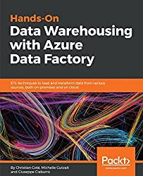 Hands-On Data Warehousing with Azure Data Factory: ETL techniques to load and transform data from various sources, both on-premises and on cloud