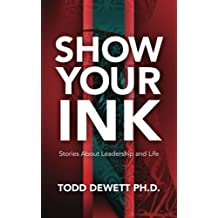 SHOW YOUR INK: Stories About Leadership and Life by Todd Dewett Ph.D. (2014-10-04)