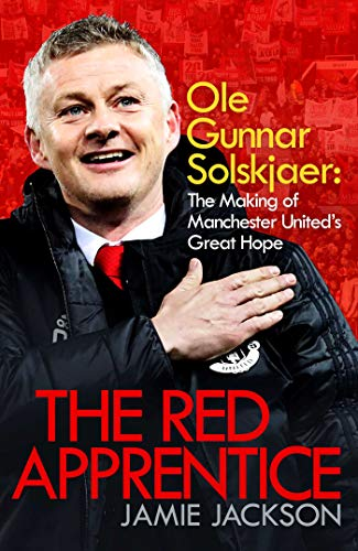 The Red Apprentice: Ole Gunnar Solskjaer: The Making of Manchester United's Great Hope (English Edition)
