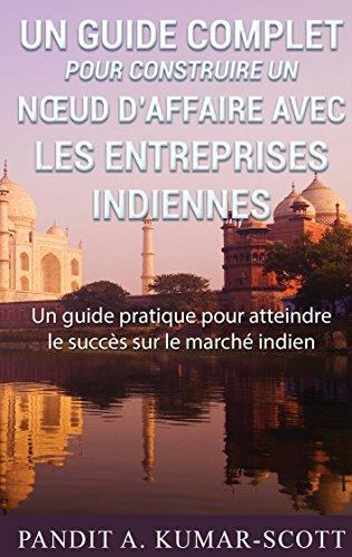 Guide complet pour construire un nœud d'affaire avec les entreprises indiennes: Guide pratique pour atteindre le succès sur le marché indien par Pandit A. Kumar-Scott