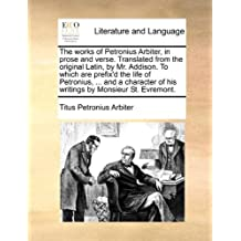 The works of Petronius Arbiter, in prose and verse. Translated from the original Latin, by Mr. Addison. To which are prefix'd the life of Petronius, ... of his writings by Monsieur St. Evremont.
