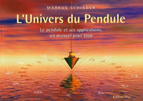 L'Univers du Pendule : Le pendule et ses applications, un manuel pour tous par Markus Schirner