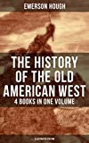 The History of the Old American West – 4 Books in One Volume (Illustrated Edition): Western Collection, Including The Story of the Cowboy, The Way to the ... of the Outlaw & The Passing of the Frontier