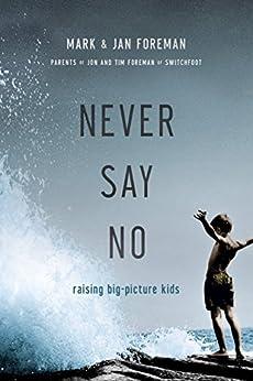 Never Say No: Raising Big-Picture Kids (English Edition) di [Foreman, Mark, Foreman, Jan]