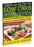 Rezepte ohne Kohlenhydrate: Low Carb Mittagessen - Das Diaet-Kochbuch + Kohlenhydrate-Tabelle (Erfolgreich abnehmen und endlich schlank werden mit kohlenhydratarmer Ernaehrung! | DEUTSCH)