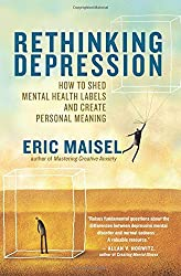 Rethinking Depression: How to Shed Mental Health Labels and Create Personal Meaning by Ph.D. Eric Maisel (2012-02-14)