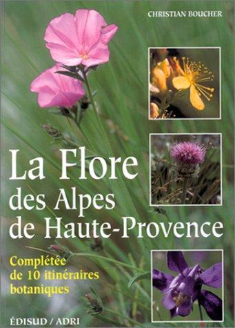 LA FLORE DES ALPES DE HAUTE PROVENCE. Complétée de 10 itinéraires botaniques