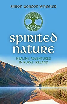 Spirited Nature: Healing Adventures in Rural Ireland by [Wheeler, Simon Gordon]