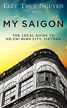 My Saigon: The Local Guide to Ho Chi Minh City, Vietnam (English Edition) von [Nguyen, Elly Thuy]