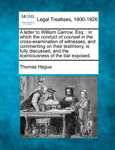 A letter to William Garrow, Esq.: in which the conduct of counsel in the cross-examination of witnesses, and commenting on their testimony, is fully ... and the licentiousness of the bar exposed. by Thomas Hague (2010-12-20)