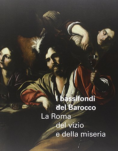I bassifondi del barocco. La Roma dei vizi, della miseria e degli eccessi. Catalogo della mostra (Roma, 6 ottobre 2014-17 gennaio 2015; Parigi febbraio-maggio 2015)