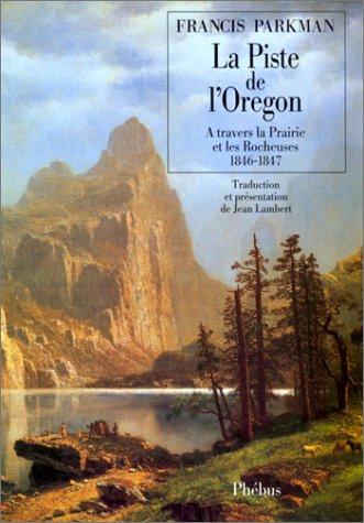 La piste de l'Oregon : à travers la Prairie et les Rocheuses 1846-1847 par Francis Parkman
