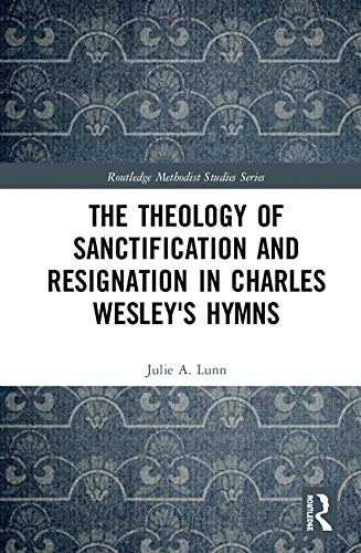 The Theology of Sanctification and Resignation in Charles Wesley's Hymns (Routledge Methodist Studies)