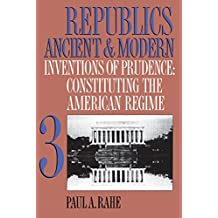 Republics Ancient and Modern, Volume III: Inventions of Prudence: Constituting the American Regime: 3