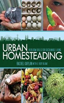 Urban Homesteading: Heirloom Skills for Sustainable Living von [Kaplan, Rachel, Blume, K. Ruby]