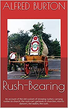 Rush-Bearing: An account of the old custom of strewing rushes; carrying rushes to church; the rush-cart: garlands in churches; morris-dancers; the wakes; the rush. by [Burton, Alfred]