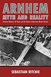 Arnhem: Myth and Reality: Airborne Warfare, Air Power and the Failure of Operation Market Garden