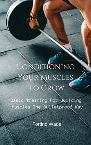 Basic Training For Building Muscles The Bulletproof Way: Conditioning Your Muscles To Grow (English Edition) por Fortino Wade