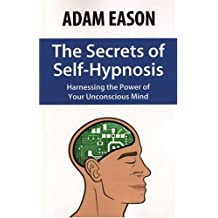 The Secrets of Self Hypnosis: Harnessing the Power of the Unconscious Mind