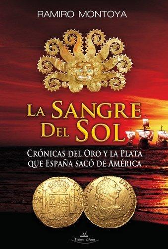 La Sangre del Sol. Crónicas del oro y la plata que España sacó de América