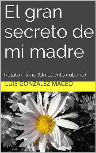 El gran secreto de mi madre: Relato íntimo (Un cuento cubano) por Luis González Maceo