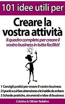 101 idee utili per.. Creare la vostra attività: Il quadro completo per creare il vostro business in tutta facilità! di [Rebière, Cristina, Rebiere, Olivier]