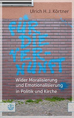 Für die Vernunft: Wider Moralisierung und Emotionalisierung in Politik und Kirche
