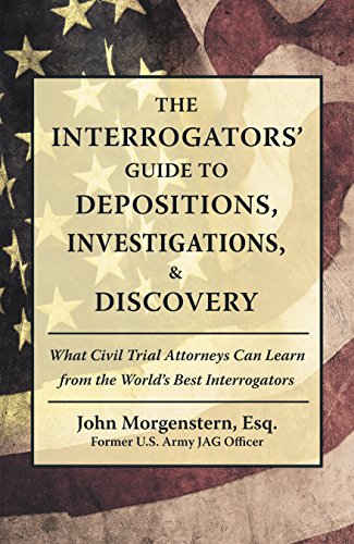 The Interrogators' Guide to Depositions, Investigations, & Discovery: What Civil Trial Attorneys Can Learn from the World'S Best Interrogators (English Edition)