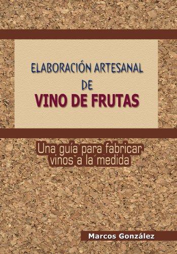 Elaboración Artesanal de Vino de Frutas: Una guía para fabricar vinos a la medida por Marcos González