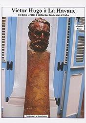 Victor Hugo à la Havane : Ou deux siècles d'influence française à Cuba