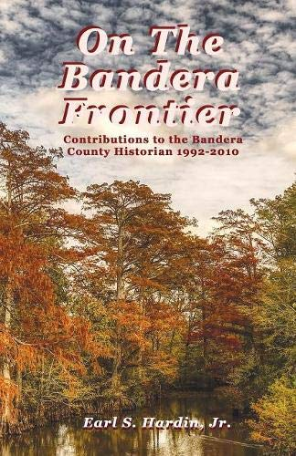 On The Bandera Frontier: Contributions to the Bandera County Historian 1992-2010 -
