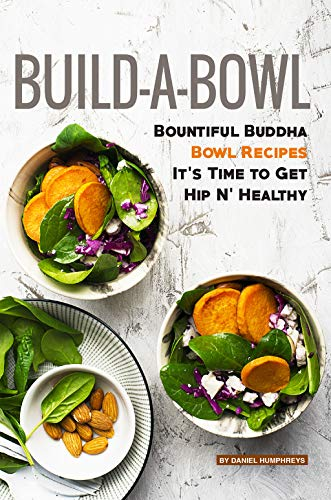 Build-A-Bowl: Bountiful Buddha Bowl Recipes - It's Time to Get Hip N' Healthy (English Edition) (N Dollar Party)