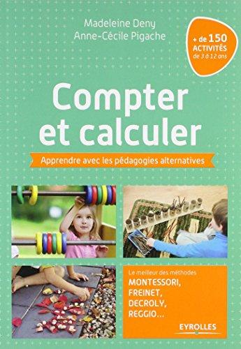 Compter et calculer: Apprendre avec les pédagogies alternatives. Le meilleur des méthodes Montessori, Freinet, Decroly, Reggio ...+ de 150 activités de 3 à 12 ans. par Anne-Cécile Pigache