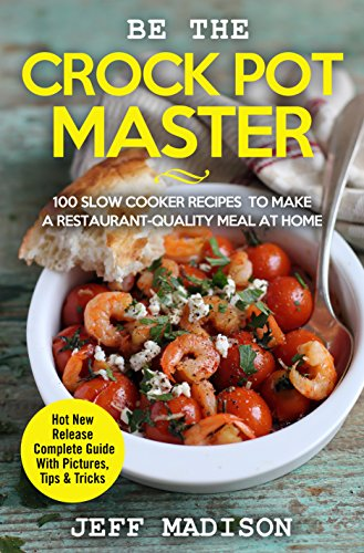 Be the Crock Pot Master: 100 Slow Cooker Recipes to Make a Restaurant-Quality Meal at Home (English Edition)