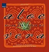 Heilen und Kochen mit Aloe Vera: Die Königin der Heilpflanzen - Naturheilkunde aus der Kultur der Mayas